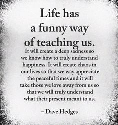 Life has a funny way of teaching us . Wise Quotes, Quotable Quotes, Great Quotes, Words Quotes, Quotes To Live By, Motivational Quotes, Inspirational Quotes, Sayings, Inspiring Quotes About Life