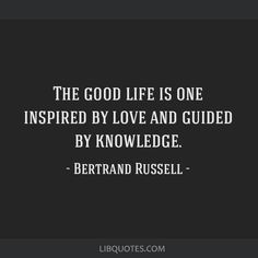 Bertrand Russell Quote: The good life is one inspired by love and guided by knowledge.