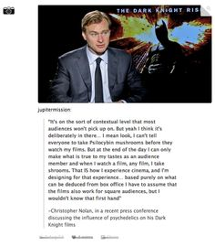 Chris Nolan, in a recent press conference discussing the influence of psychedelics on his Dark Knight films