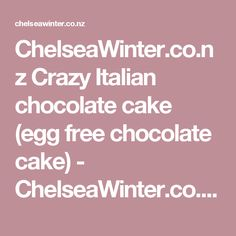 ChelseaWinter.co.nz  Crazy Italian chocolate cake (egg free chocolate cake) - ChelseaWinter.co.nz