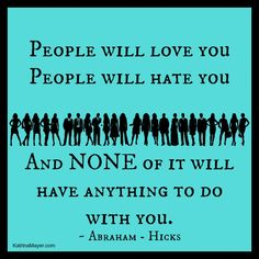 People will love you. People will hate you. And none of it will have anything to do with you. Abraham-Hicks