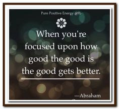 When you're focused upon how good the good is, the good gets better…