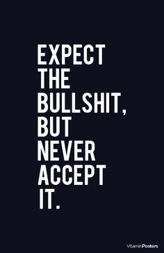 """Expect The Bullshit, But Never Accept It…"""