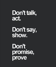 I find myself drawn to the people in my life who live this philosophy lately. Too many times in my life have I heard beautiful words that meant nothing in the end . Promises don't mean a thing to me anymore. I need to see actions that prove what you say !