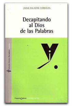 Decapitando al Dios de las palabras– Jaime Salazar Corrales- Universidad del Valle  www.librosyeditores.com/tiendalemoine/narrativa/1722-decapitando-al-dios-de-las-palabras.html Editores y distribuidores