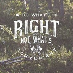 Do what's right not what's convenient.