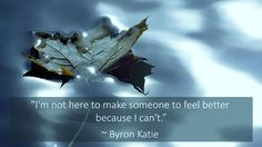 """""""I'm not here to make someone to feel better because I can't."""" ~ Byron Katie"""