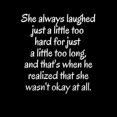 she always laughed just a little too hard for just a little too long and that's when he realized that she wasn't okay at all