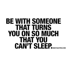 Be with someone that turns you on so much that you can't sleep.