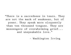 There is a sacredness in tears. They are not the mark of weakness, but of power. They speak more eloquently than ten thousand tongues. They are messenger of overwhelming grief and unspeakable love quote Washington Irving Wise Quotes About Love, Great Quotes, Quotes To Live By, Inspirational Quotes, Quotes About Grief, Quotes About Loss, The Words, Cool Words, Words Quotes