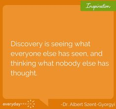 """""""Discovery is seeing what everyone else has seen, and thinking what nobody else has thought"""" - Dr. Albert Szelt-Gyorgy"""