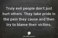 """Evil people feel no remorse. They think they have every right to treat you however you want. """"Truly evil people don't just hurt others. They take pride in the pain they cause and then try to blame their victims. Evil People Quotes, Quotes About Crazy People, Evil Quotes, Quotes To Live By, Me Quotes, Qoutes, Passion Quotes, Karma Quotes, Music Quotes"""