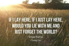 Snow Patrol - Chasing Cars If I lay here, if I just lay here, would you lie with me and just forget the world? - Snow Patrol Photo credit / Quote credit / Submit yours here. Lyrics To Live By, Quotes To Live By, Music Love, Love Songs, Live Music, Amazing Music, Lyric Quotes, Me Quotes, Romance Quotes