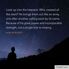 """""""Look up into the heavens. Who created all the stars? He brings them out like an army, one after another, calling each by its name. Because of his great power and incomparable strength, not a single one is missing"""" (Isaiah NLT). Star Bible Verse, Bible Art, Isiah 40, Isaiah Bible, Praise The Lords, Praise God, Heaven Quotes, Star Quotes, Bible Encouragement"""