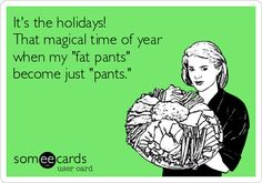 It's the holidays! That magical time of year when my 'fat pants' become just 'pants.'