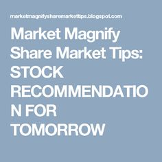 Market Magnify Share Market Tips: STOCK RECOMMENDATION FOR TOMORROW