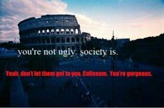Don't let them get to you, Coliseum