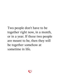 Two people don't have to be together right now, in a month, or in a year. If those two people are meant to be, then they will be together somehow at sometime in life. I Miss Him Quotes, Missing Him Quotes, Cry Quotes, Meant To Be Quotes, Love Quotes Poetry, Real Talk Quotes, Words Quotes, Quotes To Live By, Life Quotes