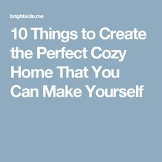 10Things toCreate the Perfect Cozy Home That You Can Make Yourself