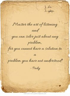 Master the art of listening and you can solve just about any problem, for you cannot have a solution to a problem you have not understood!