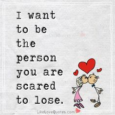 I want to be the person you are scared to lose.