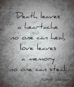 Death leaves a heartache no one can heal. Love leaves a memory no one can steal.