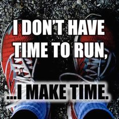 """I don't have time to run...I make time.""--I need to remember this."