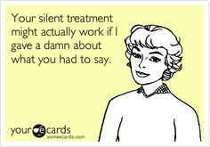 """You say, """"silent treatment,"""" I say, """"best time of my life."""""""