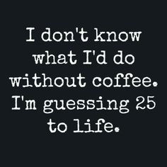 Without coffee 25 to life
