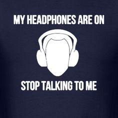 Lol don't you see that I have my headphones on?!  SMH Why are  you still talking to me?!!
