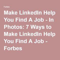 Make LinkedIn Help You Find A Job - In Photos: 7 Ways to Make LinkedIn Help You Find A Job - Forbes