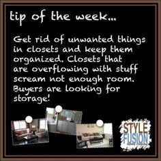 Tip of the Week! New home buyers are looking for a change. One key item that can make a difference is storage. Expect potential buyers to open closets, cabinets and drawers. If buyers see overstuffed or disorganized closets they will think there is a lack of storage.  Featured on March 21, 2013 on www.facebook.com/StyleFusionHomeStaging