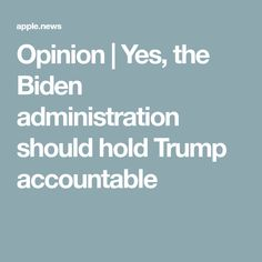 Opinion | Yes, the Biden administration should hold Trump accountable