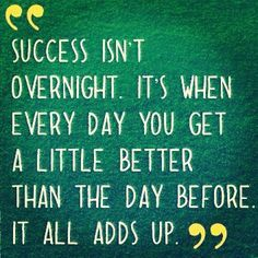 Success isn't overnight. It's when every day you get a little better than the day before. It all adds up. Consistency is the key to success.