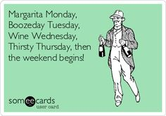 Margarita Monday, Boozeday Tuesday, Wine Wednesday, Thirsty Thursday, then the weekend begins!