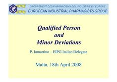 "The Qualified Person and Minor Deviations Piero Iamartino, EIPG Vice-President Presentation at Malta Qualified Persons Association-European Industrial Pharmacists Group-University of Malta joint seminar ""The Successes And Challenges Of Today's Pharmaceutical Industry"", Malta 2008. http://eipg.eu/wp-content/uploads/2013/07/seminar-piero-presentation-qp-and-minor-deviations.pdf"
