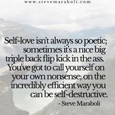 Self-love isn't always so poetic; sometimes it's a nice big triple back flip kick in the ass. You've got to call yourself on your own nonsense; on the incredibly efficient way you can be self-destructive. - Steve Maraboli