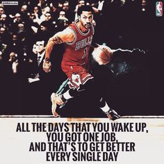ALL THE DAYS THAT YOU WAKE UP, YOU GOT ONE JOB, AND THAT'S TO GET BETTER EVERY SINGLE DAY