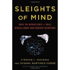 Sleights of Mind: What the Neuroscience of Magic Reveals about Our Everyday Deceptions by Stephen L. Macknik (Author), Susana Martinez-Conde (Author), Sandra Blakeslee (Author)  http://www.sleightsofmind.com/