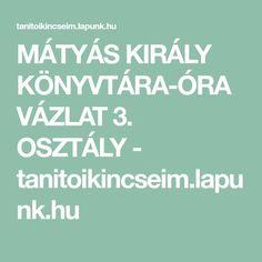 MÁTYÁS KIRÁLY KÖNYVTÁRA-ÓRAVÁZLAT 3. OSZTÁLY - tanitoikincseim.lapunk.hu Education, Training, Learning