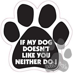 If My Dog Doesn't Like You Neither Do I Dog Paw Quote Magnet http://doggystylegifts.com/products/if-my-dog-doesn-t-like-you-neither-do-i-dog-paw-quote-mag
