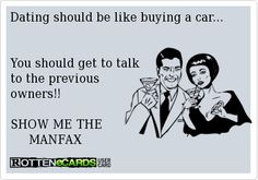 """Funny rotten ecard - http://jokideo.com/funny-rotten-ecard/ """"dating should be like buying a car.. you should get to talk to all the previous owners!""""  SHOW ME THE MANFAX"""