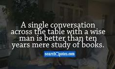 A single conversation across the table with a wise person is worth a months study of books.