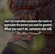 Dont be mad when someone else starts to appreciate the person you took for granted. What you wont do, someone else will.