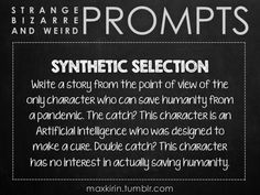 ✐ DAILY WEIRD PROMPT✐  SYNTHETIC SELECTION Write a story from the point of view of the only character who can save humanity from a pandemic. The catch? This character is an Artificial Intelligence who was designed to make a cure. Double catch? This character has no interest in actually saving humanity.  Want to publish a story inspired by this prompt?Click hereto read the guidelines~ ♥︎ And, if you're looking for more writerly content, make sure to follow me:maxkirin.tumblr.com!