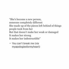 She's become a new person someone completely different she's made up of the pieces left behind of things people took from her but that doesn't make her weak or damaged it makes her strong it makes her indestructible