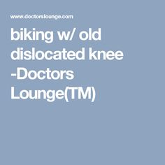 biking w/ old dislocated knee -Doctors Lounge(TM)