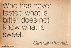Who has never tasted what is bitter does not know what is sweet. German Proverb