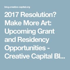2017 Resolution? Make More Art: Upcoming Grant and Residency Opportunities - Creative Capital Blog