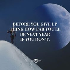 Inspirational quotes and motivational messages serve as excellent reminders to never give up. Don't give up now, just think about how far you'll be next year this time.
